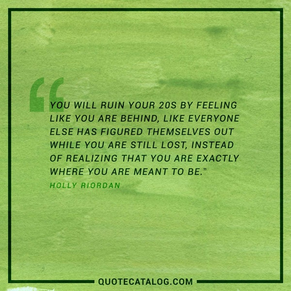 You will ruin your 20s by feeling like you are behind, like everyone else has figured themselves out while you are still lost, instead of realizing that you are exactly where you are meant to be. — Holly Riordan