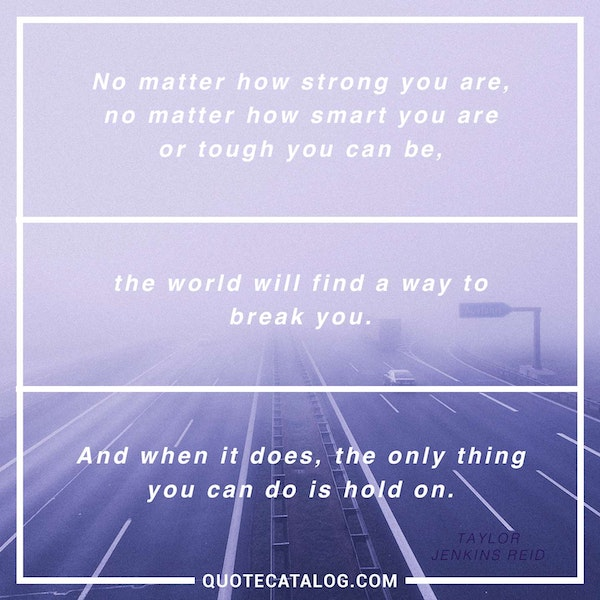 No matter how strong you are, no matter how smart you are or tough you can be, the world will find a way to break you. And when it does, the only thing you can do is hold on. — Taylor Jenkins Reid