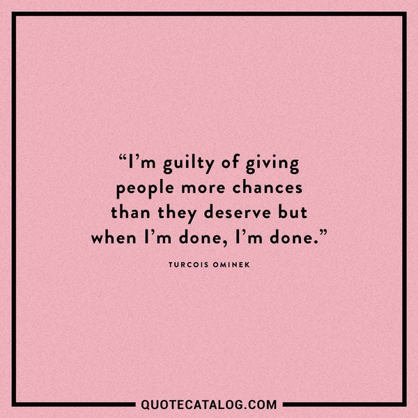 I'm guilty of giving people more chances than they deserve but when I'm done, I'm done. — Turcois Ominek
