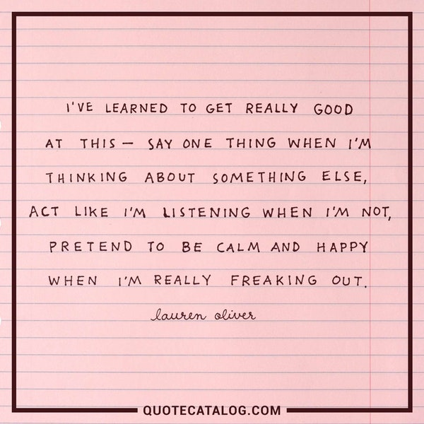 I've learned to get really good at this - say one thing when I'm thinking about something else, act like I'm listening when I'm not, pretend to be calm and happy when I'm really freaking out. — Lauren Oliver