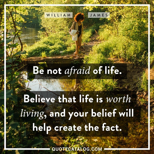Be not afraid of life. Believe that life is worth living, and your belief will help create the fact. — William James