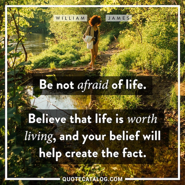 Be not afraid of life. Believe that life is worth living, and your belief will help create the fact.