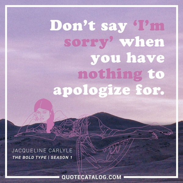 Don't say 'I'm sorry' when you have nothing to apologize for. — Melora Hardin as Jacqueline Carlyle