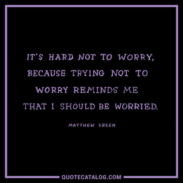 It's hard to not worry, because trying not to worry reminds me that I should be worried. — Matthew Green