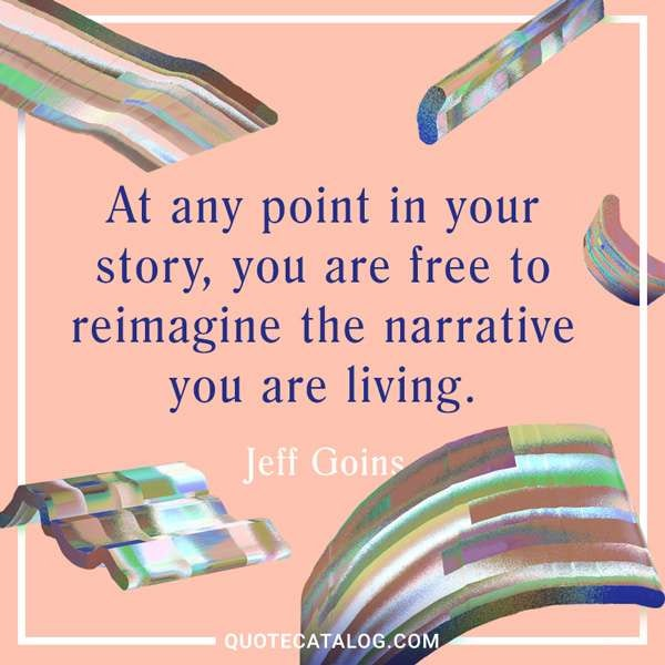 At any point in your story, you are free to reimagine the narrative you are living. — Jeff Goins