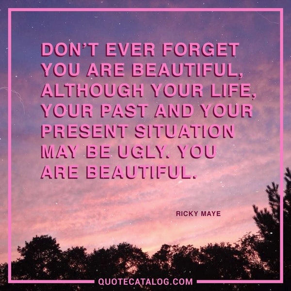 Don't ever forget you are beautiful, although your life, your past and your present situation may be ugly. You are beautiful. — Ricky Maye