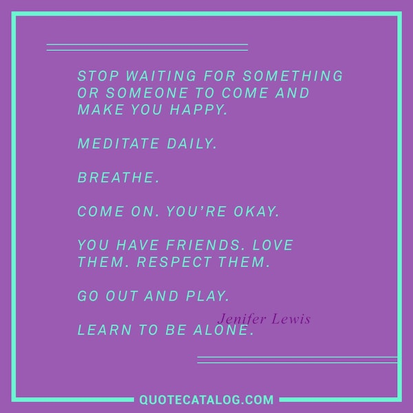 Stop waiting for something or someone to come and make you happy. Meditate daily. Breathe. Come on. You're okay. You have friends. Love them. Respect them. Go out and play. Learn to be alone. — Jenifer Lewis