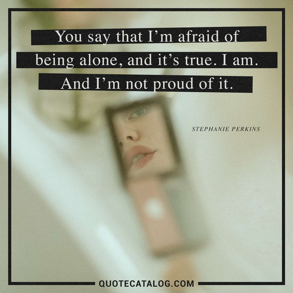 You say that I'm afraid of being alone, and it's true. I am. And I'm not proud of it. — Stephanie Perkins