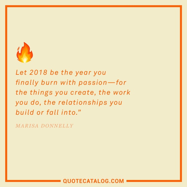 Let 2018 be the year you finally burn with passion—for the things you create, the work you do, the relationships you build or fall into. — Marisa Donnelly