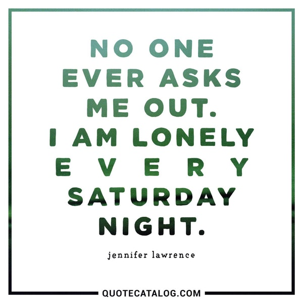 No one ever asks me out. I am lonely every Saturday night. — Jennifer Lawrence