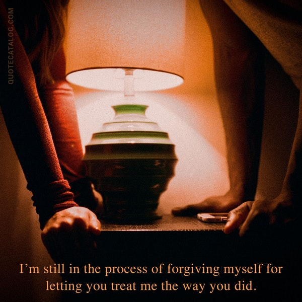 I'm still in the process of forgiving myself for letting you treat me the way you did. — SM (sm_soul_speech)