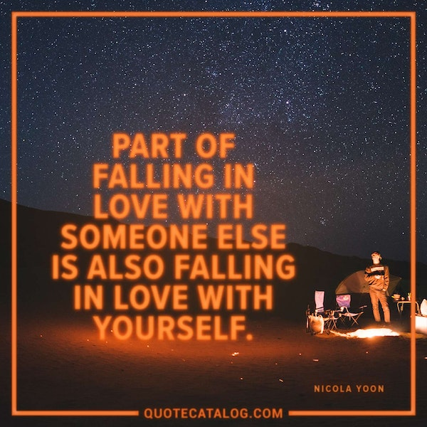 Part of falling in love with someone else is also falling in love with yourself. — Nicola Yoon