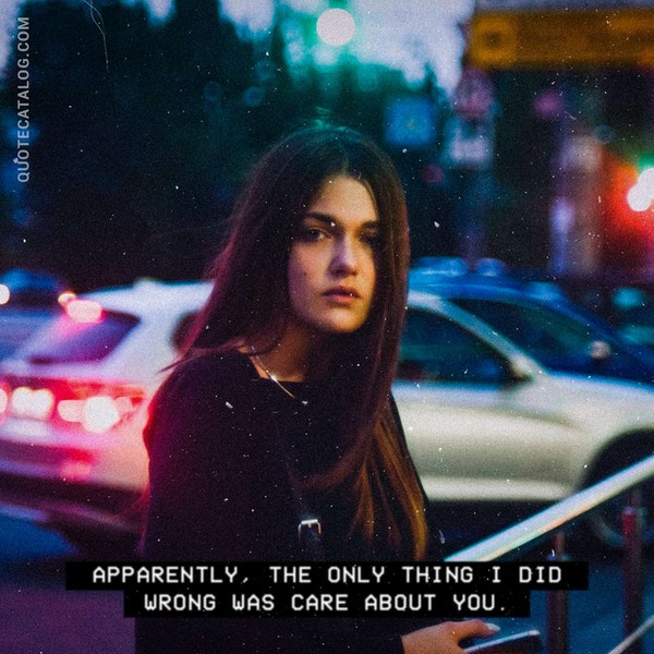 Apparently, the only thing I did wrong was care about you. — Zack Grey