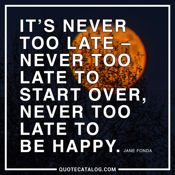 It's never too late – never too late to start over, never too late to be happy. — Jane Fonda