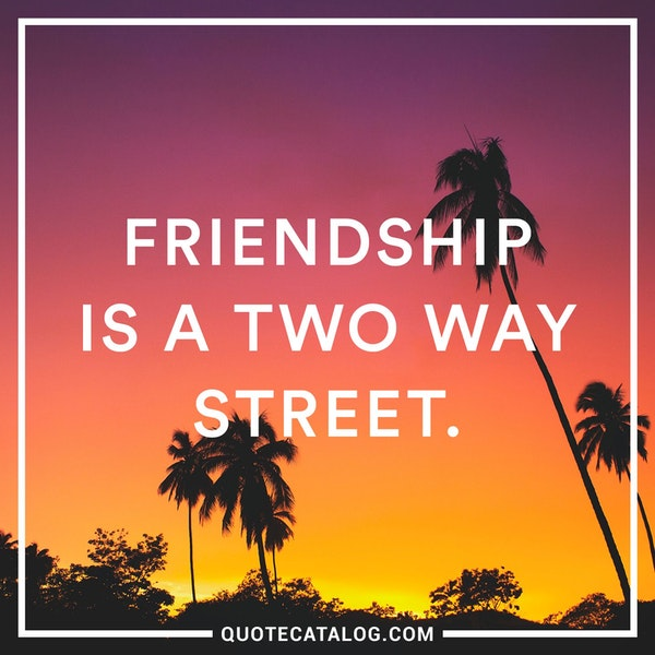 Friendship is a two way street. — Unknown