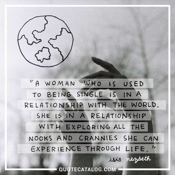 A woman who is used to being single is in a relationship with the world. She is in a relationship with exploring all the nooks and crannies she can experience throughout life. — Isis Nezbeth