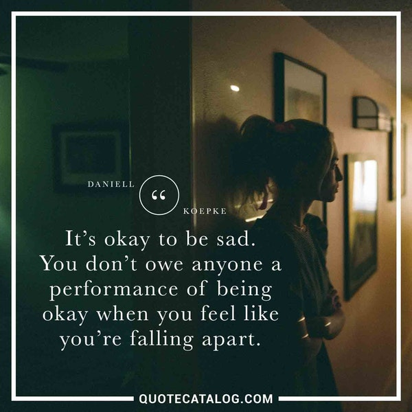 It's okay to be sad. You don't owe anyone a performance of being okay when you feel like you're falling apart. — Daniell Koepke