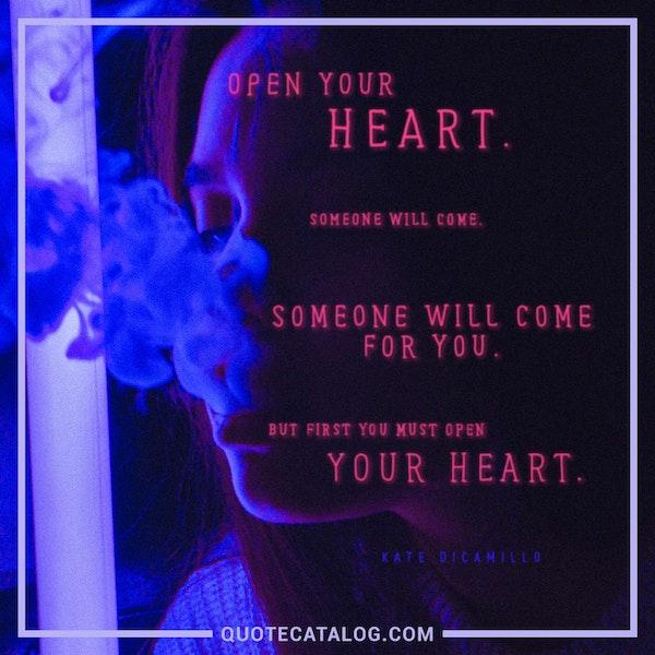 Open your heart. Someone will come. Someone will come for you. But first you must open your heart. — Kate DiCamillo