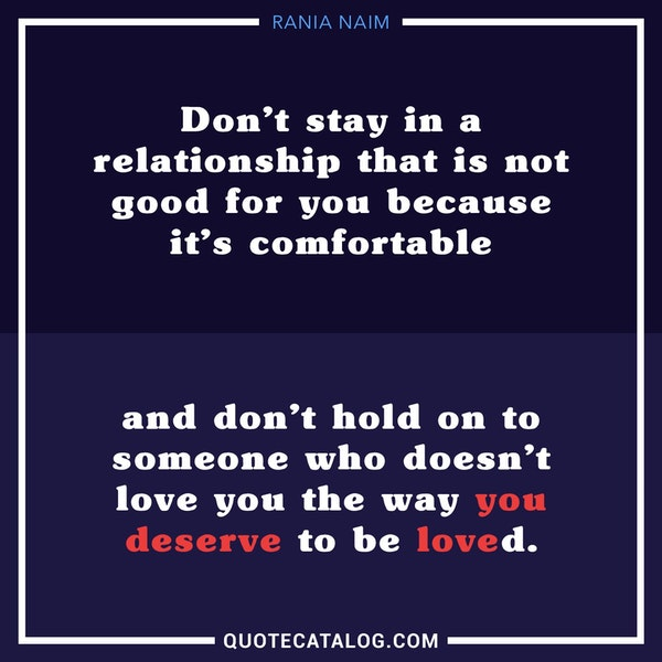 Don't stay in a relationship that is not good for you because it's comfortable and don't hold on to someone who doesn't love you the way you deserve to be loved. — Rania Naim