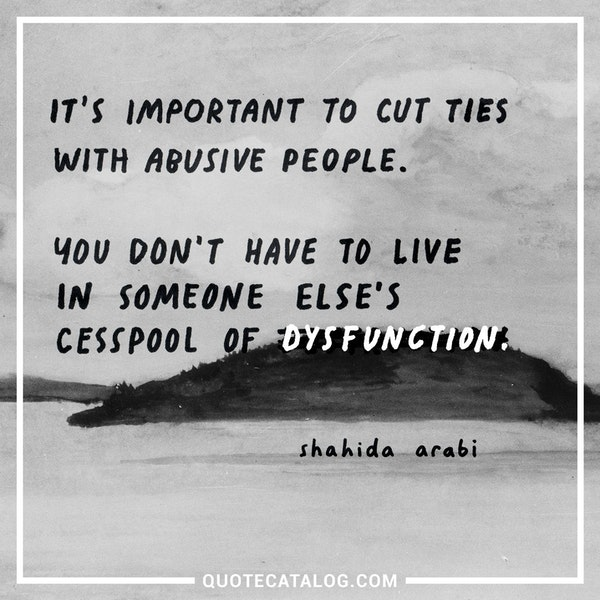 It's important to cut ties with abusive people. You don't have to live in someone else's cesspool of dysfunction. — Shahida Arabi