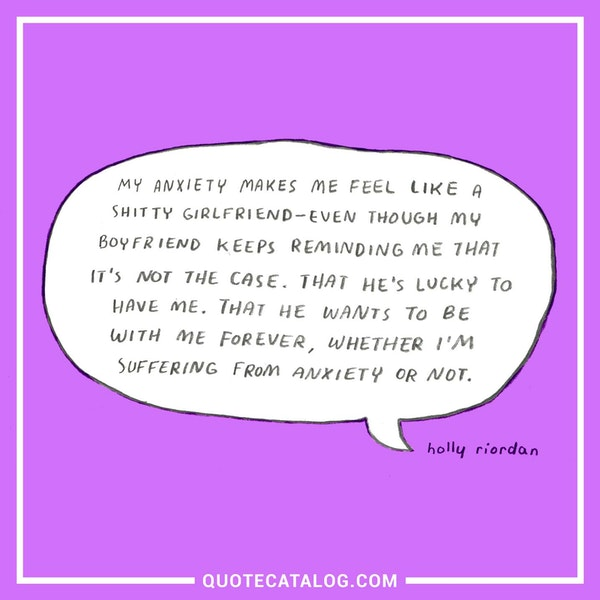 My anxiety makes me feel like a shitty girlfriend — even though my boyfriend keeps reminding me that it's not the case. That he's lucky to have me. That he wants to be with me forever, whether I'm suffering from anxiety or not. — Holly Riordan