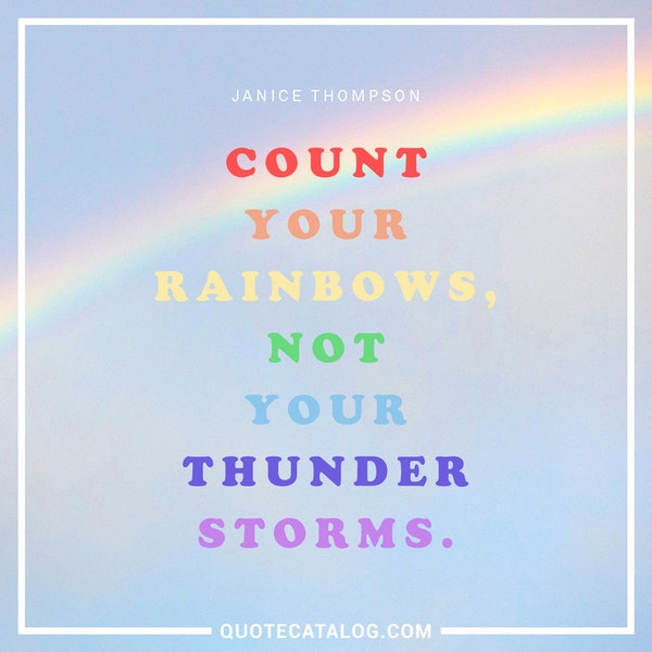 Count your rainbows, not your thunderstorms. — Janice Thompson