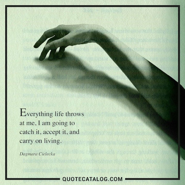 Everything life throws at me, I am going to catch it, accept it, and carry on living.  — Dagmara Cielecka