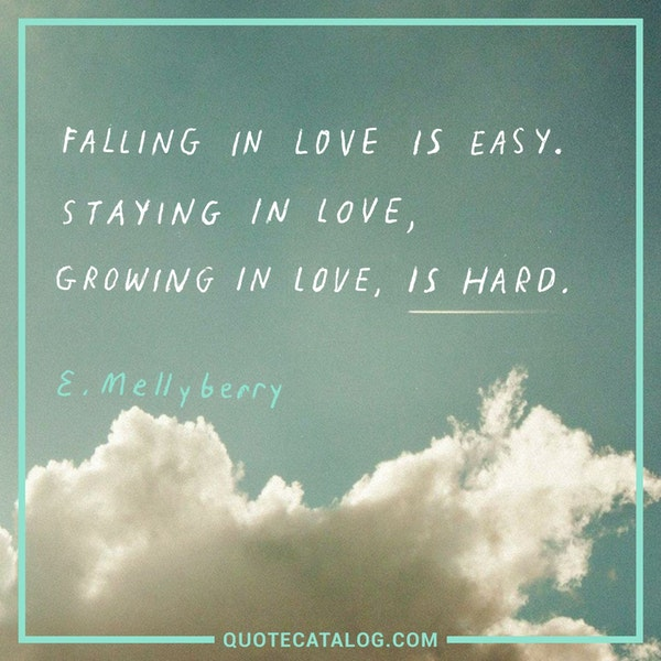 Falling in love is easy. Staying in love, growing in love, is hard. — E. Mellyberry