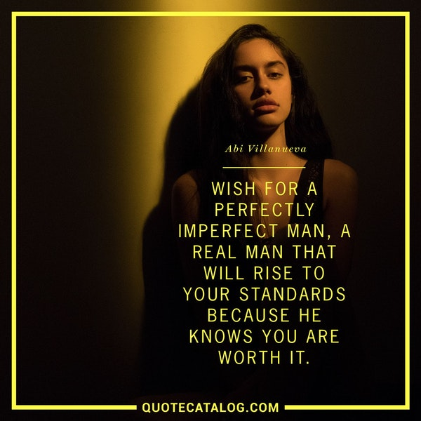 Wish for a perfectly imperfect man, a real man that will rise to your standards because he knows you are worth it. — Abi Villanueva