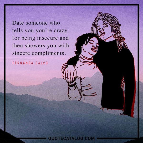 Date someone who tells you you're crazy for being insecure and then showers you with sincere compliments. — Fernanda Calvo