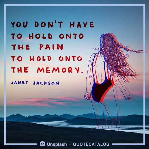 You don't have to hold onto the pain to hold onto the memory. — Janet Jackson