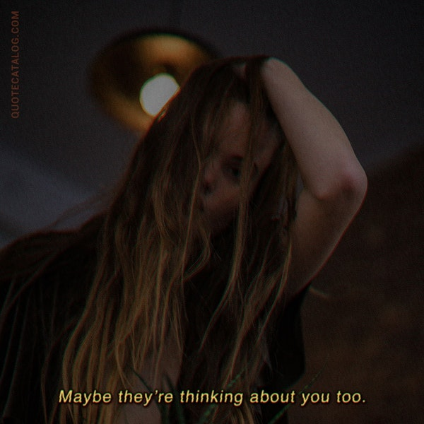 Maybe they're thinking about you too. — Connor Franta