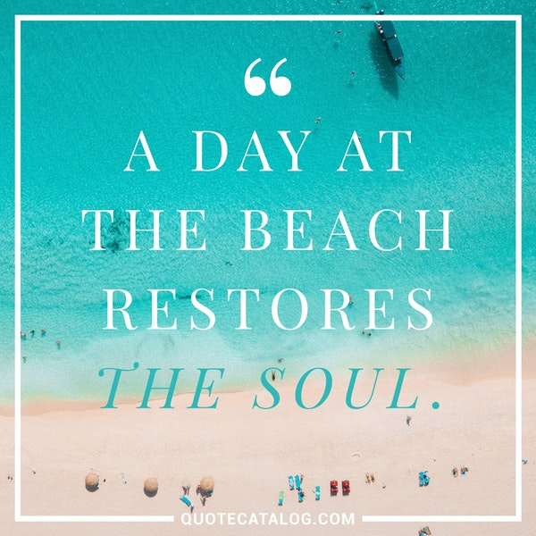 A day at the beach restores the soul. — Unknown