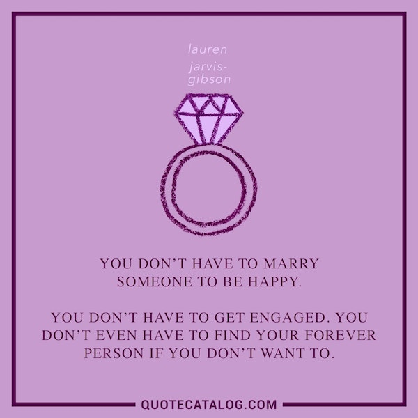 You don't have to marry someone to be happy. You don't have to get engaged. You don't even have to find your forever person if you don't want to. — Lauren Jarvis-Gibson