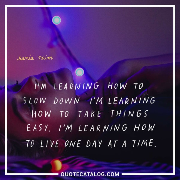I'm learning how to slow down. I'm learning how to take things easy. I'm learning how to live one day at a time. — Rania Naim