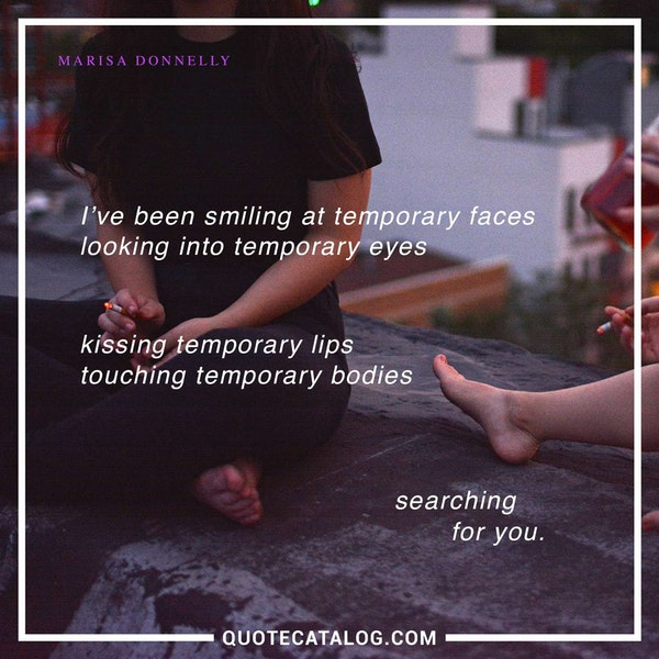 I've been smiling at temporary faces<br /> looking into temporary eyes<br /> kissing temporary lips<br /> touching temporary bodies<br /> searching <br /> for you.
