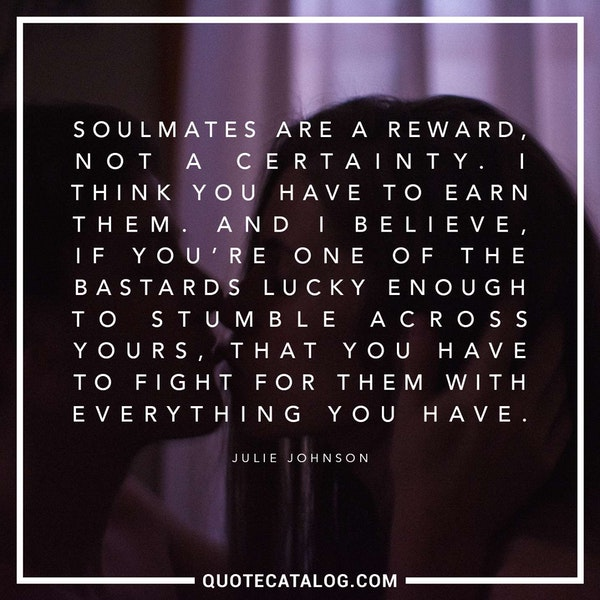 Soulmates are a reward, not a certainty. I think you have to earn them. And I believe, if you're one of the bastards lucky enough to stumble across yours, that you have to fight for them with everything you have. — Julie Johnson