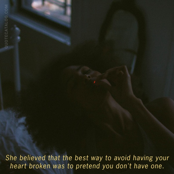 She believe that the best way to avoid having your heart broken was to pretend you don't have one. — E. Lockhart
