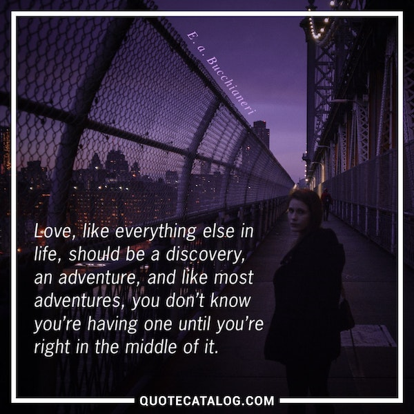 Love, like everything else in life, should be a discovery, an adventure, and like most adventures, you don't know you're having one until you're right in the middle of it. — E. a. Bucchianeri