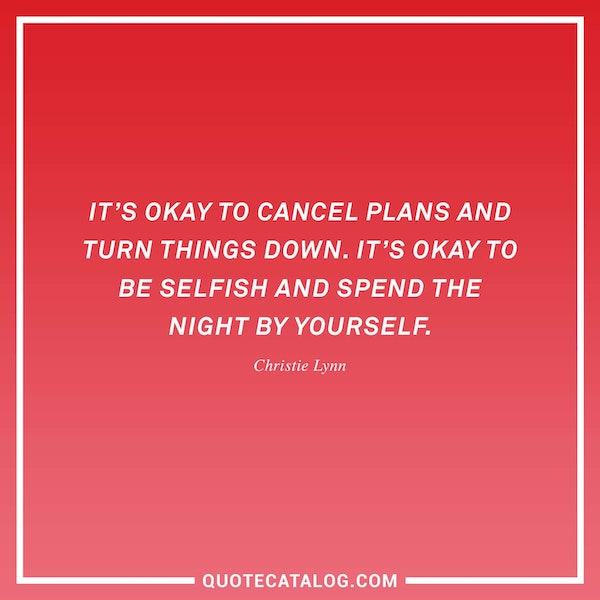 It's okay to cancel plans and turn things down. It's okay to be selfish and spend the night by yourself. — Christie Lynn