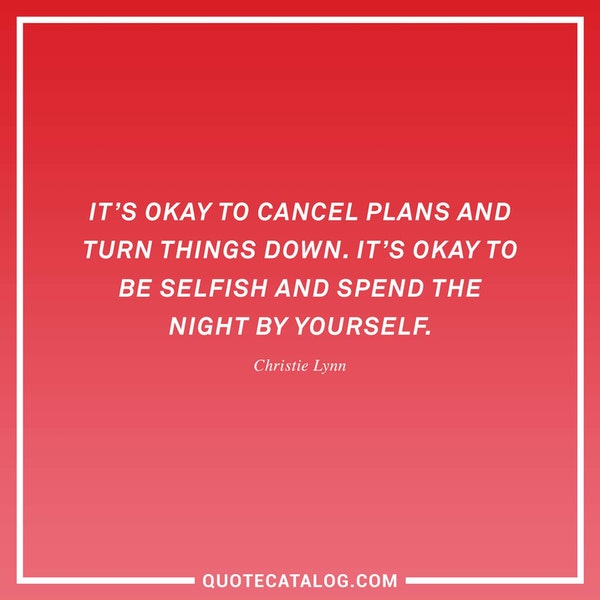 It's okay to cancel plans and turn things down. It's okay to be selfish and spend the night by yourself.