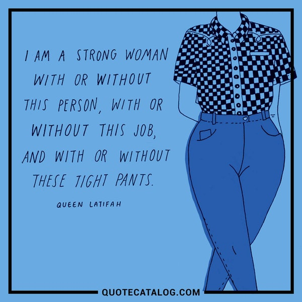 I am a strong woman with or without this other person, with or without this job, and with or without these tight pants. — Queen Latifah