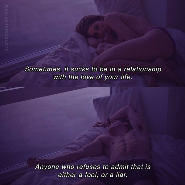 Sometimes, it sucks to be in a relationship with the love of your life. Anyone who refuses to admit that is either a fool, or a liar. — Mélanie Berliet