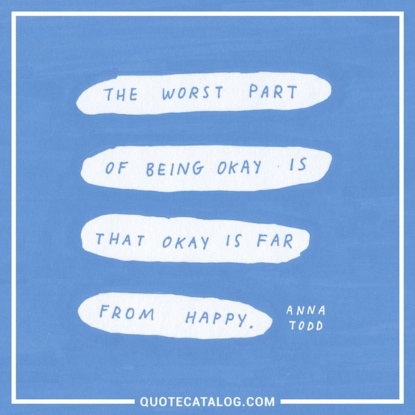 The worst part of being okay is that okay is far from happy. — Anna Todd