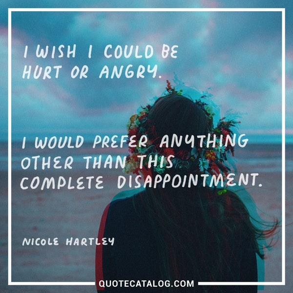 I wish I could be hurt or angry. I would prefer anything other than this complete disappointment. — Nicole Hartley
