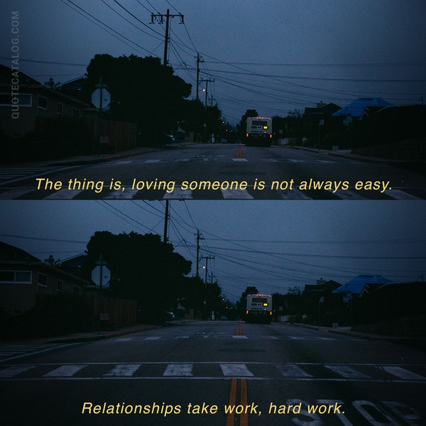 The thing is, loving someone is not always easy. Relationships take work, hard work.