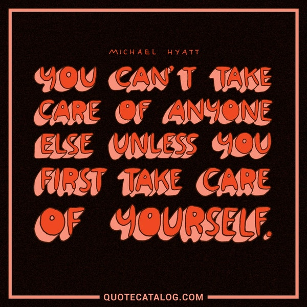 You can't take care of anyone else unless you first take care of yourself. — Michael Hyatt