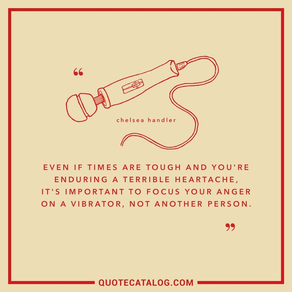 Even if times are tough and you're enduring a terrible heartache, it's important to focus your anger on a vibrator, not another person. — Chelsea Handler