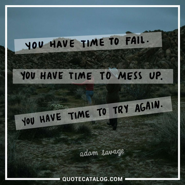 You have time to fail. You have time to mess up. You have time to try again. — Adam Savage