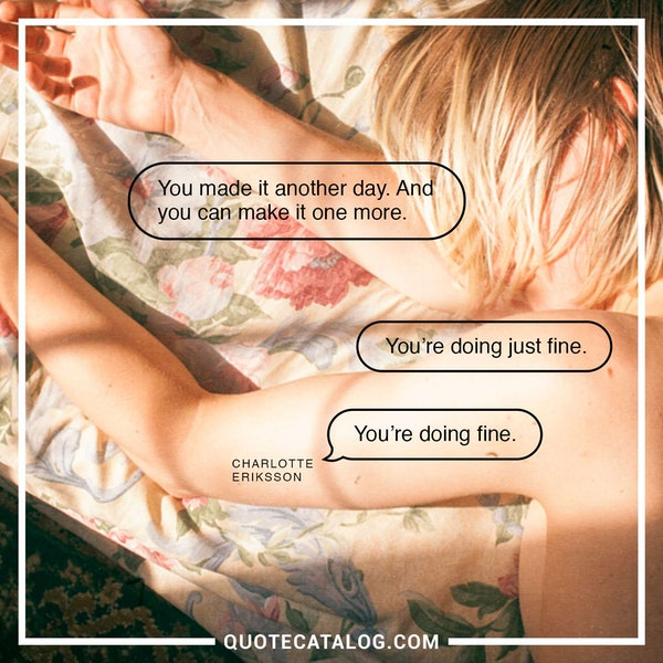 You made it another day. And you can make it one more. You're doing just fine. You're doing fine. — Charlotte Eriksson